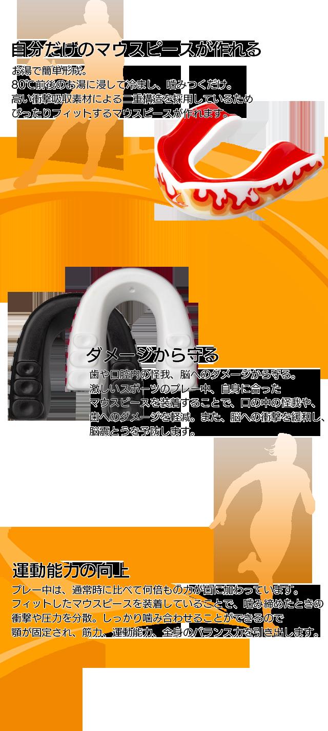 自分だけのマウスピースが作れる お湯で簡単形成。80℃前後のお湯に浸して冷まし、噛みつくだけ。高い衝撃吸収素材による二重構造を採用しているためぴったりフィットするマウスピースが作れます。 ダメージから守る 歯や口腔内の怪我、脳へのダメージから守る。激しいスポーツのプレー中、自身に合ったマウスピースを装着することで、口の中の怪我や、歯へのダメージを軽減。また、脳への衝撃を緩和し、脳震とうを予防します。 運動能力の向上 プレー中は、通常時に比べて何倍もの力が歯に加わっています。フィットしたマウスピースを装着していることで、噛み締めたときの衝撃や圧力を分散。しっかり噛み合わせることができるので顎が固定され、筋力、運動能力、全身のバランス力を引き出します。